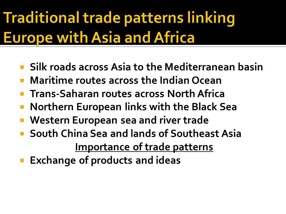  Silk roads across Asia to the Mediterranean basin  Maritime routes across the Indian Ocean  Trans-Saharan routes across North Africa  Northern Eu