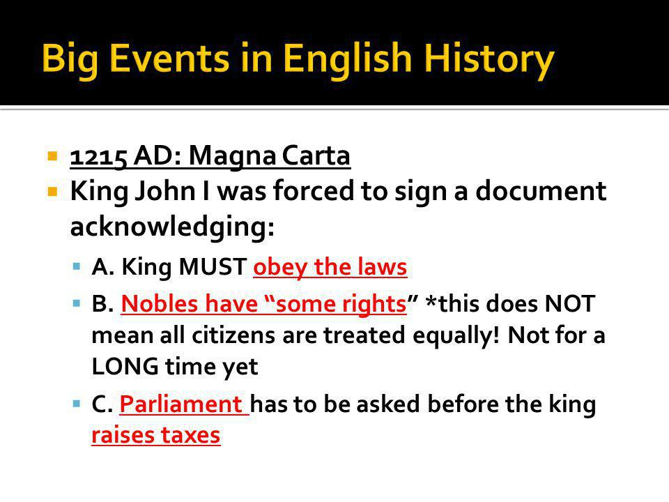  1215 AD: Magna Carta  King John I was forced to sign a document acknowledging:  A.