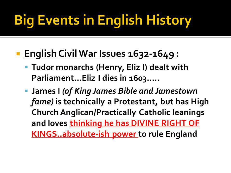  English Civil War Issues 1632-1649 :  Tudor monarchs (Henry, Eliz I) dealt with Parliament…Eliz I dies in 1603…..  James I (of King James Bible an
