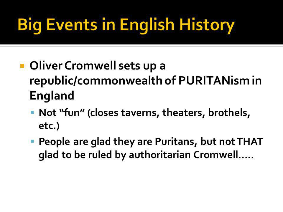  Oliver Cromwell sets up a republic/commonwealth of PURITANism in England  Not fun (closes taverns, theaters, brothels, etc.)  People are glad they are Puritans, but not THAT glad to be ruled by authoritarian Cromwell…..