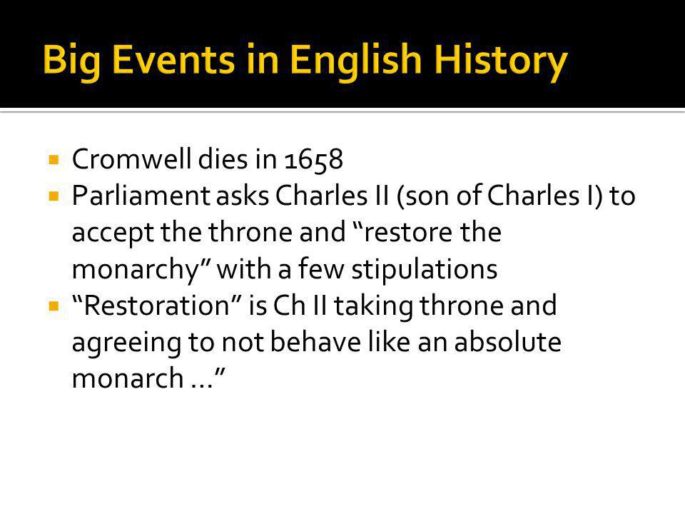  Cromwell dies in 1658  Parliament asks Charles II (son of Charles I) to accept the throne and restore the monarchy with a few stipulations  Restoration is Ch II taking throne and agreeing to not behave like an absolute monarch …