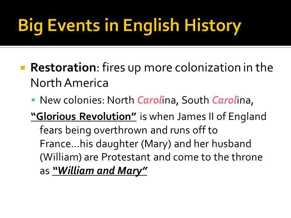 Restoration: fires up more colonization in the North America  New colonies: North Carolina, South Carolina, Glorious Revolution is when James II of England fears being overthrown and runs off to France…his daughter (Mary) and her husband (William) are Protestant and come to the throne as William and Mary