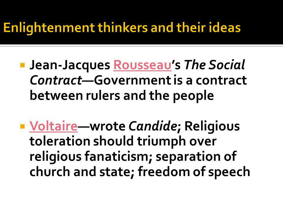  Jean-Jacques Rousseau's The Social Contract—Government is a contract between rulers and the people  Voltaire—wrote Candide; Religious toleration should triumph over religious fanaticism; separation of church and state; freedom of speech