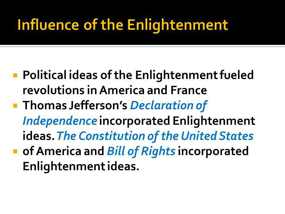  Political ideas of the Enlightenment fueled revolutions in America and France  Thomas Jefferson's Declaration of Independence incorporated Enlightenment ideas.