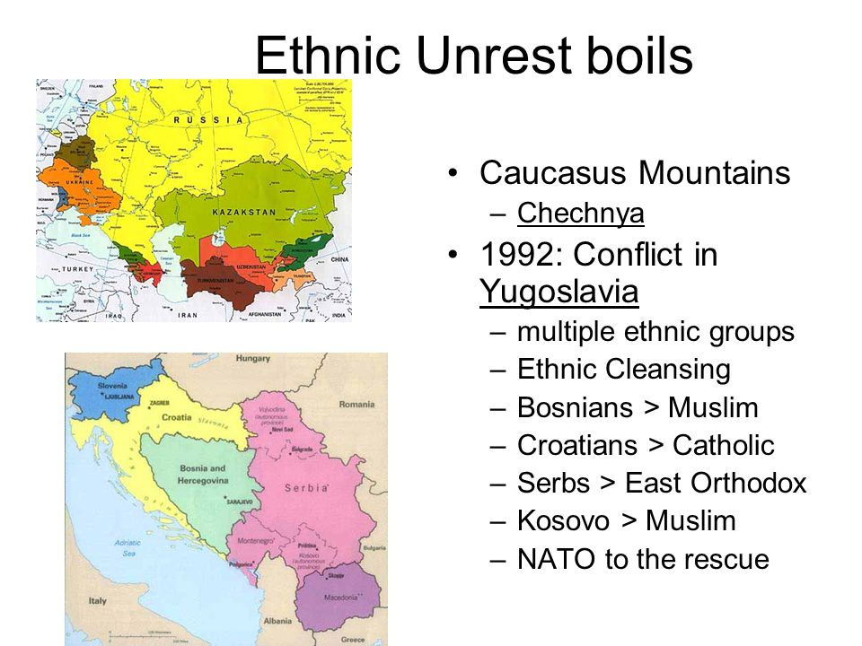 Ethnic Unrest boils Caucasus Mountains –Chechnya 1992: Conflict in Yugoslavia –multiple ethnic groups –Ethnic Cleansing –Bosnians > Muslim –Croatians > Catholic –Serbs > East Orthodox –Kosovo > Muslim –NATO to the rescue