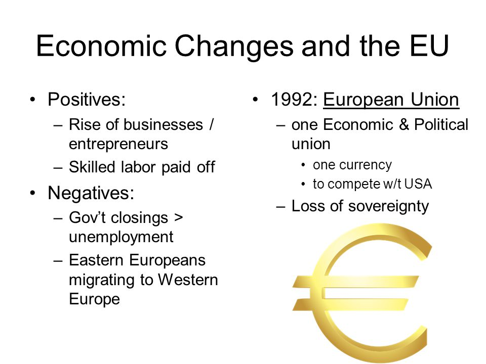 Economic Changes and the EU Positives: –Rise of businesses / entrepreneurs –Skilled labor paid off Negatives: –Gov't closings > unemployment –Eastern Europeans migrating to Western Europe 1992: European Union –one Economic & Political union one currency to compete w/t USA –Loss of sovereignty