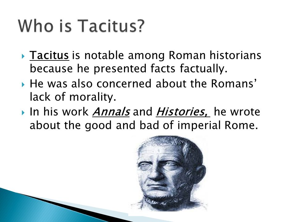  Tacitus is notable among Roman historians because he presented facts factually.  He was also concerned about the Romans' lack of morality.  In his