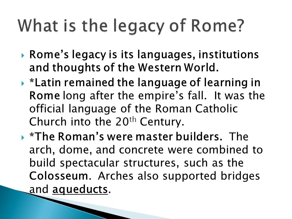  Rome's legacy is its languages, institutions and thoughts of the Western World.  *Latin remained the language of learning in Rome long after the em