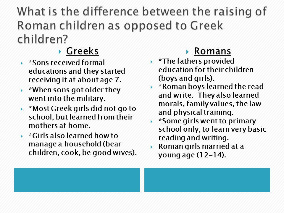  Greeks  *Sons received formal educations and they started receiving it at about age 7.  *When sons got older they went into the military.  *Most