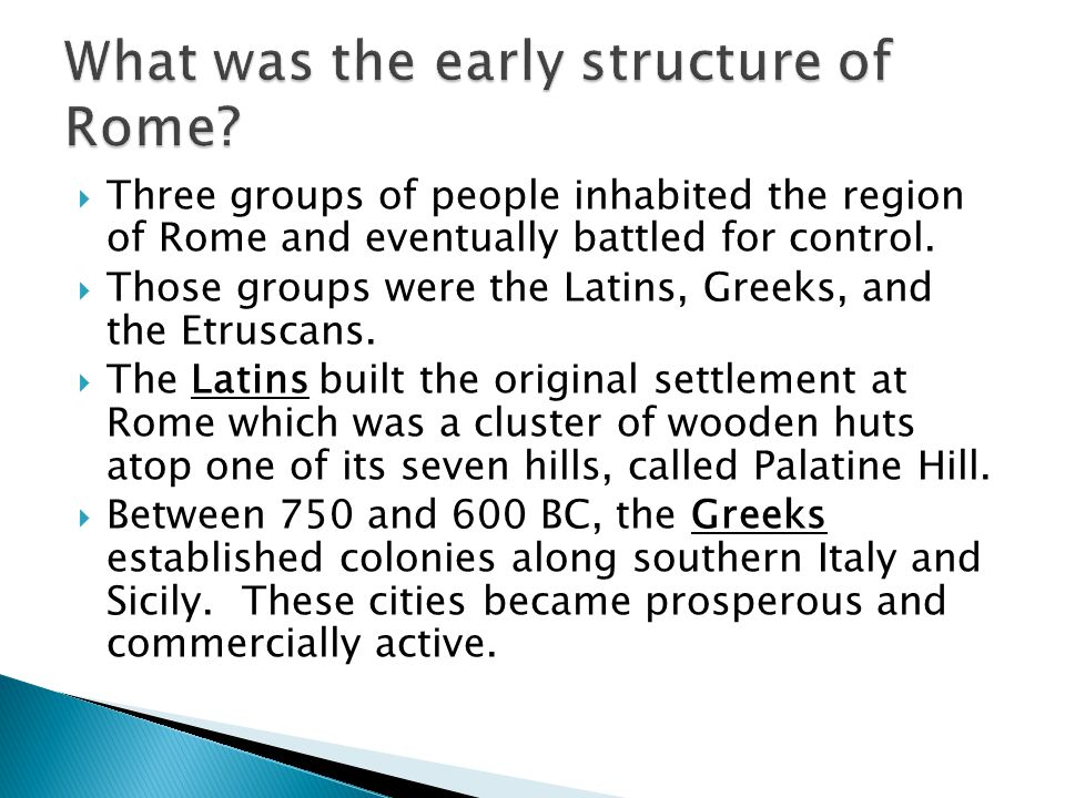  Three groups of people inhabited the region of Rome and eventually battled for control.  Those groups were the Latins, Greeks, and the Etruscans. 