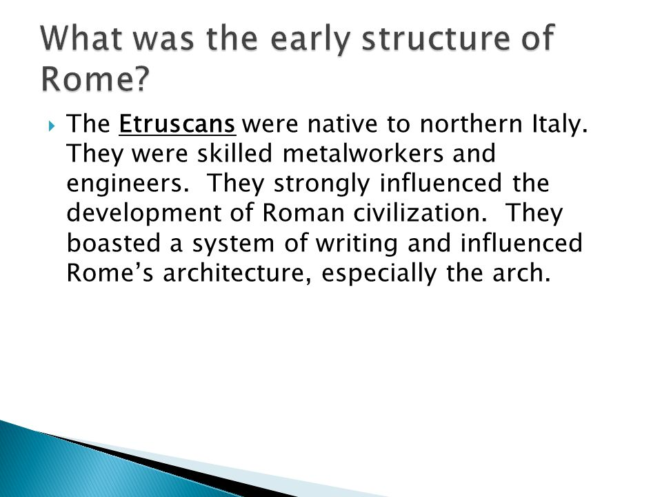  The Etruscans were native to northern Italy. They were skilled metalworkers and engineers. They strongly influenced the development of Roman civiliz