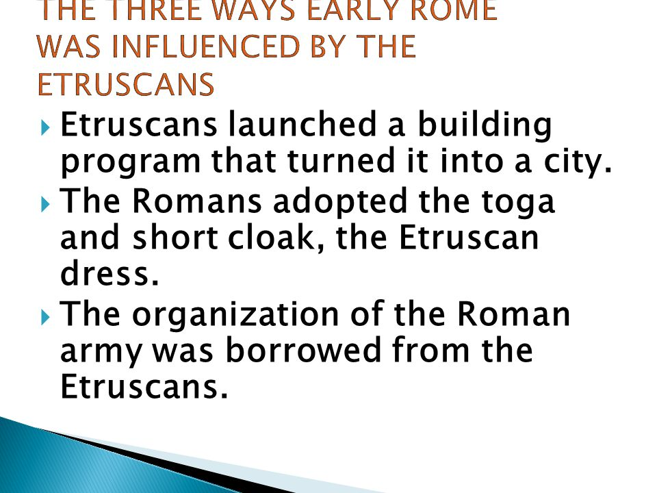  Etruscans launched a building program that turned it into a city.  The Romans adopted the toga and short cloak, the Etruscan dress.  The organizat