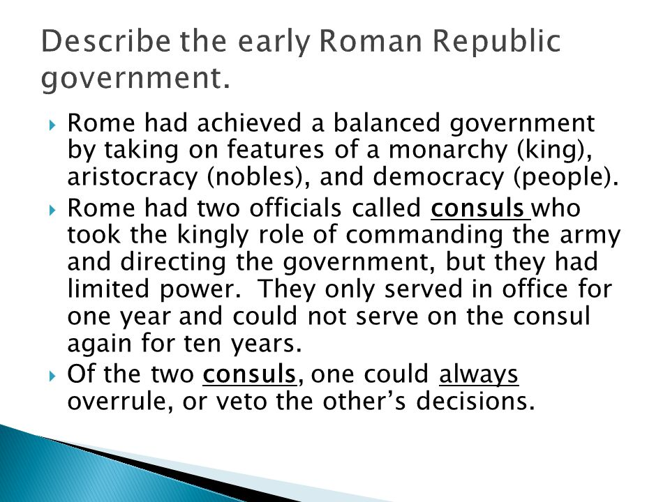  Rome had achieved a balanced government by taking on features of a monarchy (king), aristocracy (nobles), and democracy (people).  Rome had two off