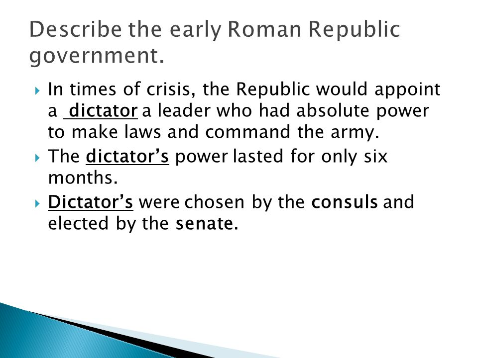  In times of crisis, the Republic would appoint a dictator a leader who had absolute power to make laws and command the army.  The dictator's power
