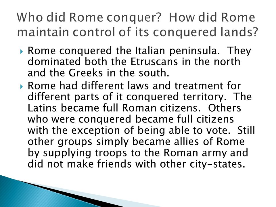  Rome conquered the Italian peninsula. They dominated both the Etruscans in the north and the Greeks in the south.  Rome had different laws and trea