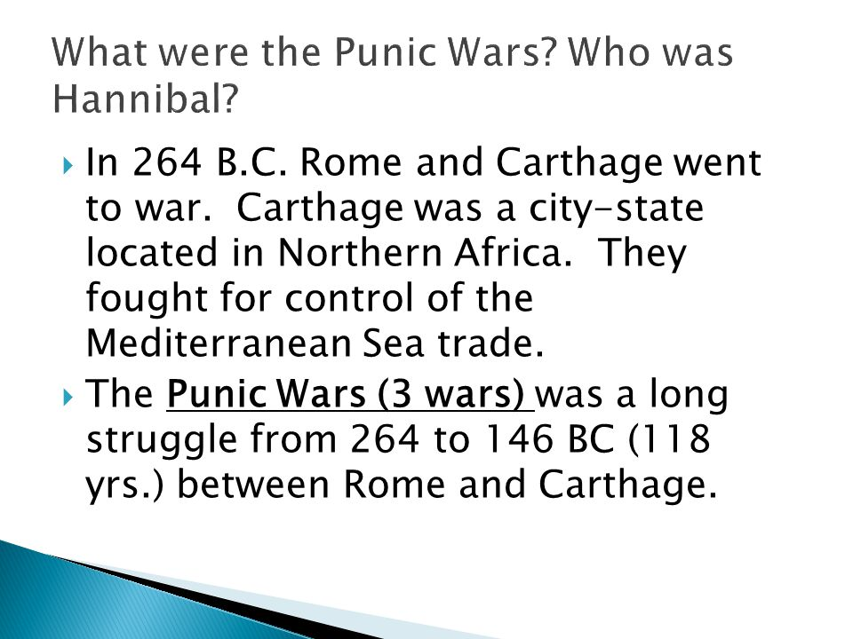 In 264 B.C. Rome and Carthage went to war. Carthage was a city-state located in Northern Africa. They fought for control of the Mediterranean Sea tr