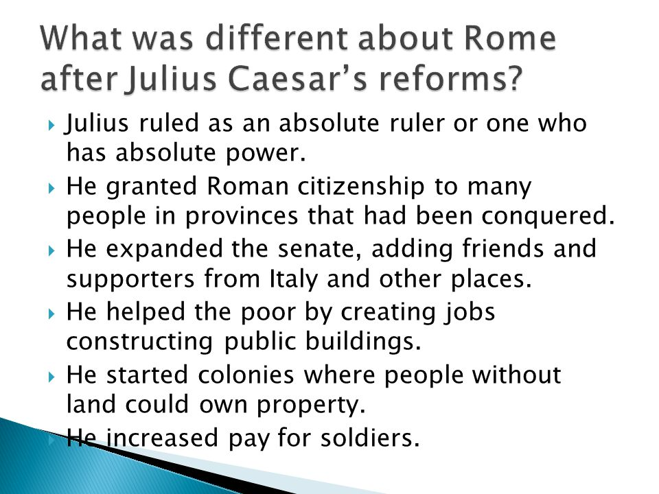  Julius ruled as an absolute ruler or one who has absolute power.  He granted Roman citizenship to many people in provinces that had been conquered.