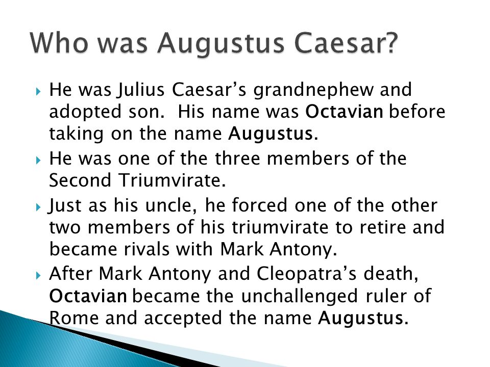  He was Julius Caesar's grandnephew and adopted son. His name was Octavian before taking on the name Augustus.  He was one of the three members of t