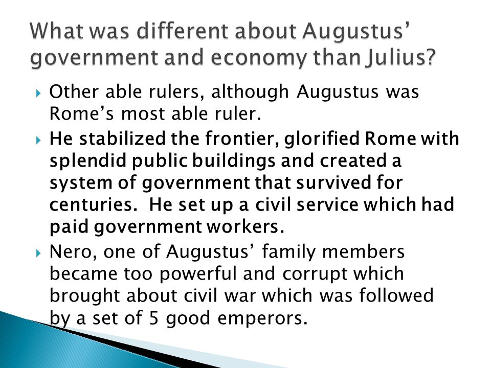  Other able rulers, although Augustus was Rome's most able ruler.  He stabilized the frontier, glorified Rome with splendid public buildings and cre