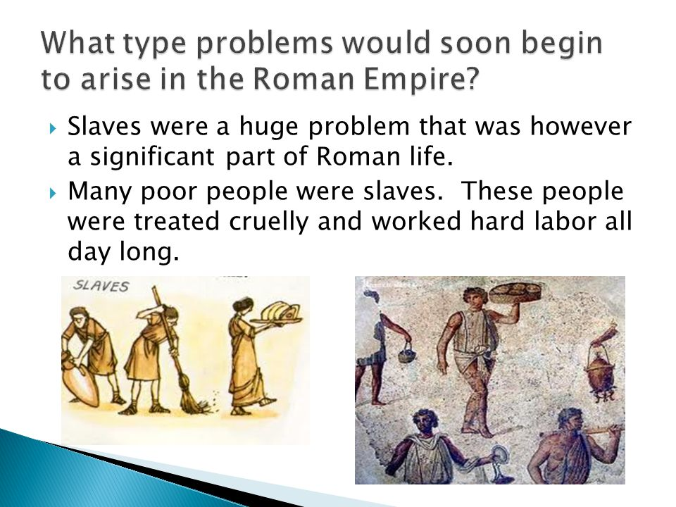  Slaves were a huge problem that was however a significant part of Roman life.  Many poor people were slaves. These people were treated cruelly and