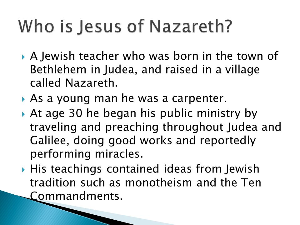  A Jewish teacher who was born in the town of Bethlehem in Judea, and raised in a village called Nazareth.  As a young man he was a carpenter.  At