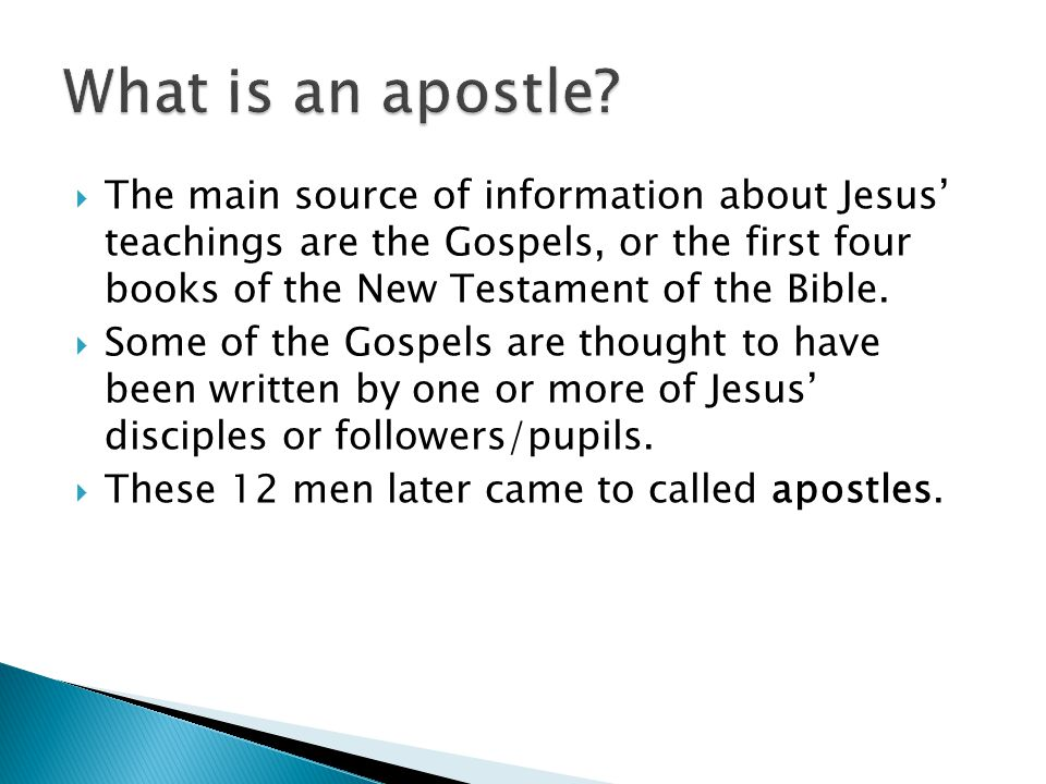  The main source of information about Jesus' teachings are the Gospels, or the first four books of the New Testament of the Bible.  Some of the Gosp