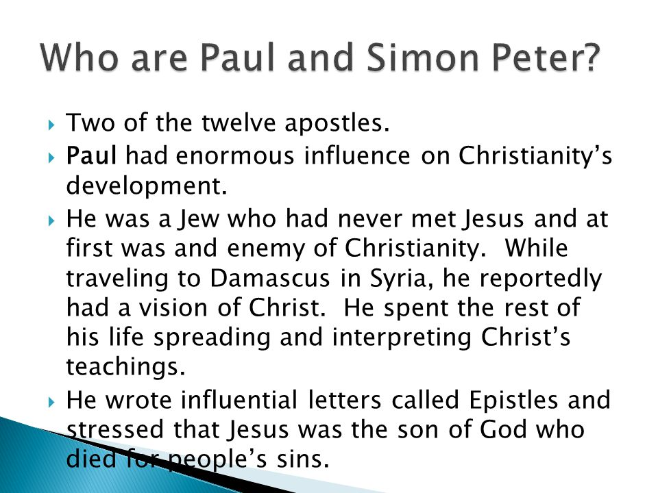  Two of the twelve apostles.  Paul had enormous influence on Christianity's development.  He was a Jew who had never met Jesus and at first was and