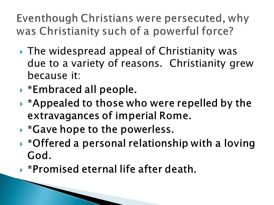  The widespread appeal of Christianity was due to a variety of reasons. Christianity grew because it:  *Embraced all people.  *Appealed to those wh
