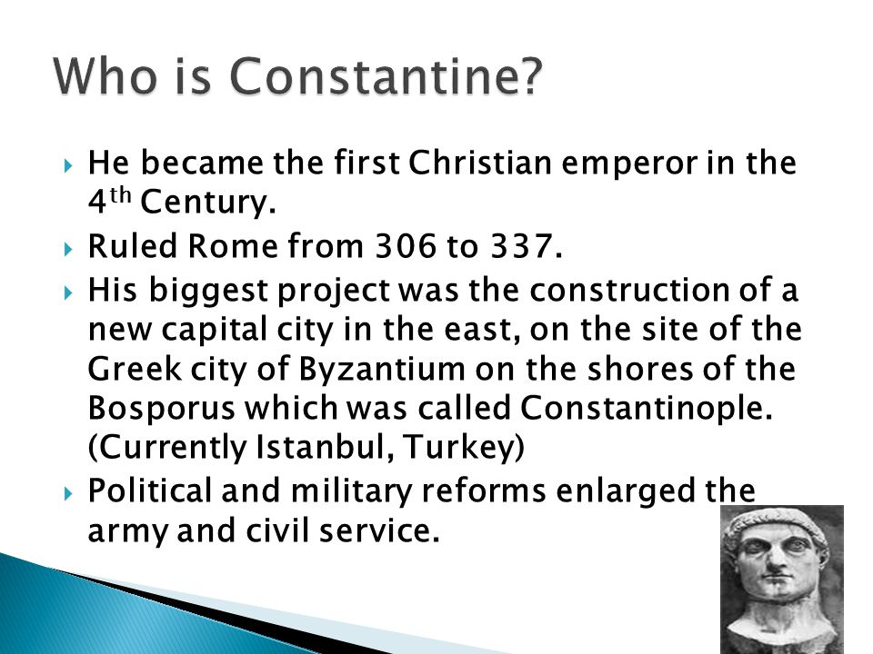  He became the first Christian emperor in the 4 th Century.  Ruled Rome from 306 to 337.  His biggest project was the construction of a new capital