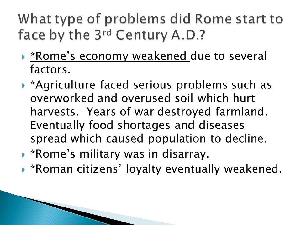  *Rome's economy weakened due to several factors.  *Agriculture faced serious problems such as overworked and overused soil which hurt harvests. Yea