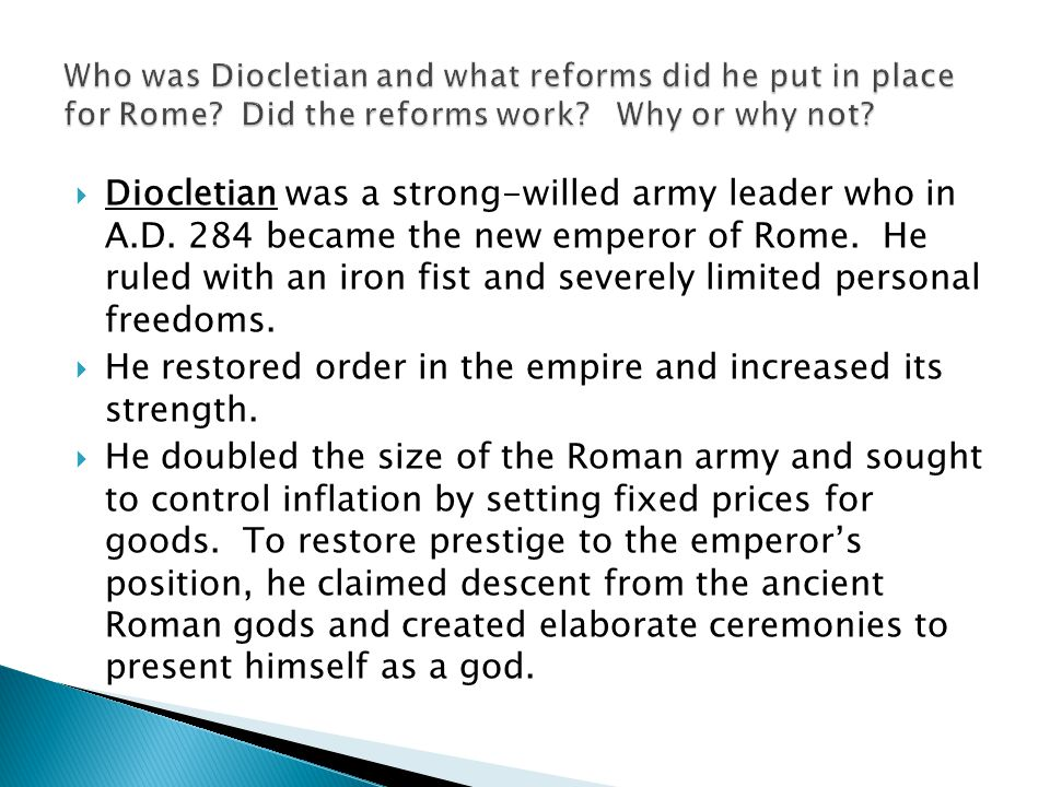  Diocletian was a strong-willed army leader who in A.D. 284 became the new emperor of Rome. He ruled with an iron fist and severely limited personal