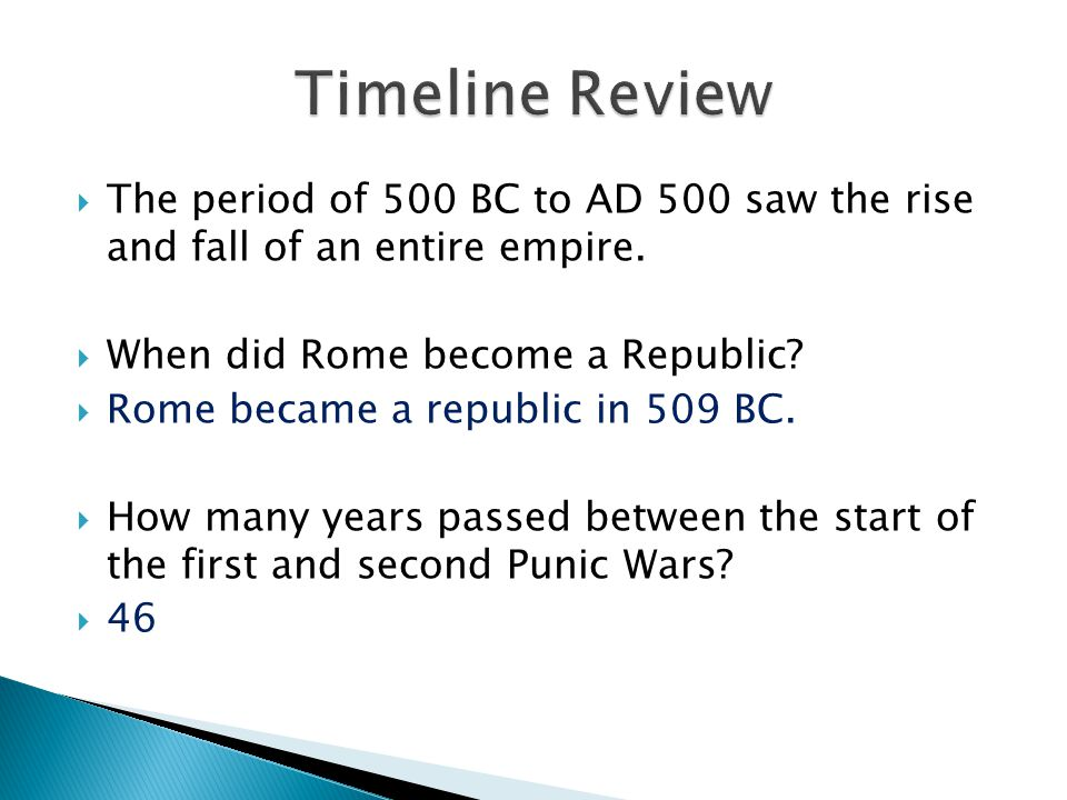  The period of 500 BC to AD 500 saw the rise and fall of an entire empire.  When did Rome become a Republic?  Rome became a republic in 509 BC.  H