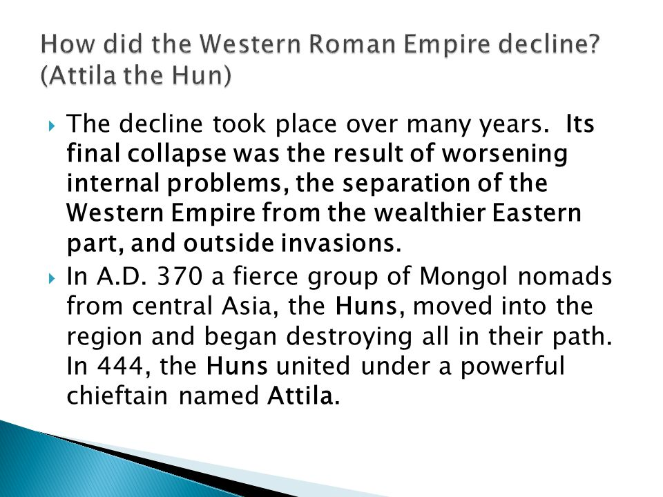  The decline took place over many years. Its final collapse was the result of worsening internal problems, the separation of the Western Empire from