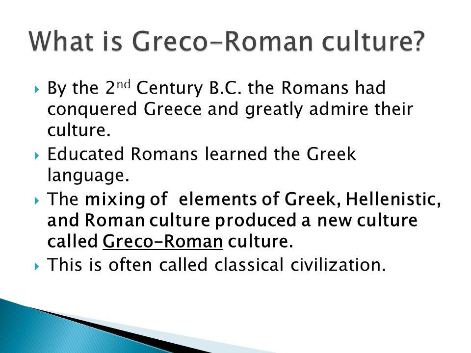  By the 2 nd Century B.C. the Romans had conquered Greece and greatly admire their culture.  Educated Romans learned the Greek language.  The mixin