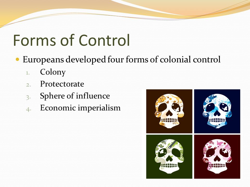 Forms of Control Europeans developed four forms of colonial control 1. Colony 2. Protectorate 3. Sphere of influence 4. Economic imperialism