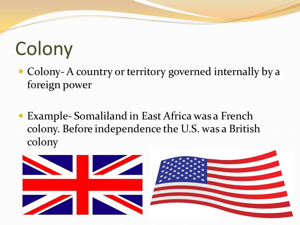 Colony Colony- A country or territory governed internally by a foreign power Example- Somaliland in East Africa was a French colony. Before independen