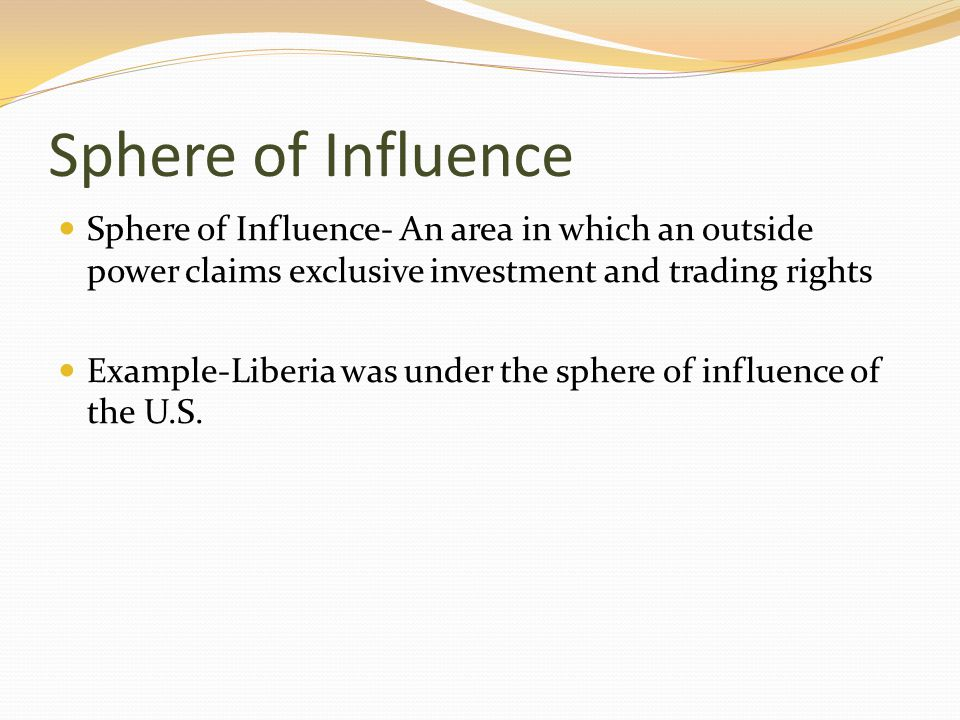 Sphere of Influence Sphere of Influence- An area in which an outside power claims exclusive investment and trading rights Example-Liberia was under th