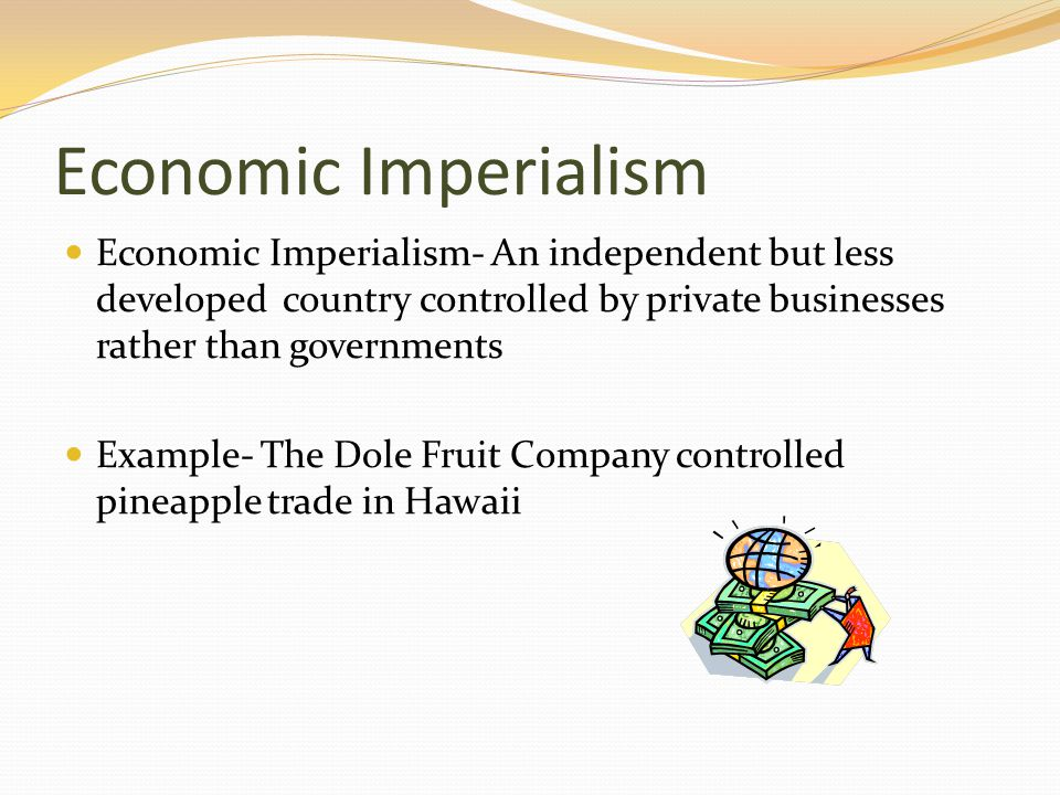 Economic Imperialism Economic Imperialism- An independent but less developed country controlled by private businesses rather than governments Example-