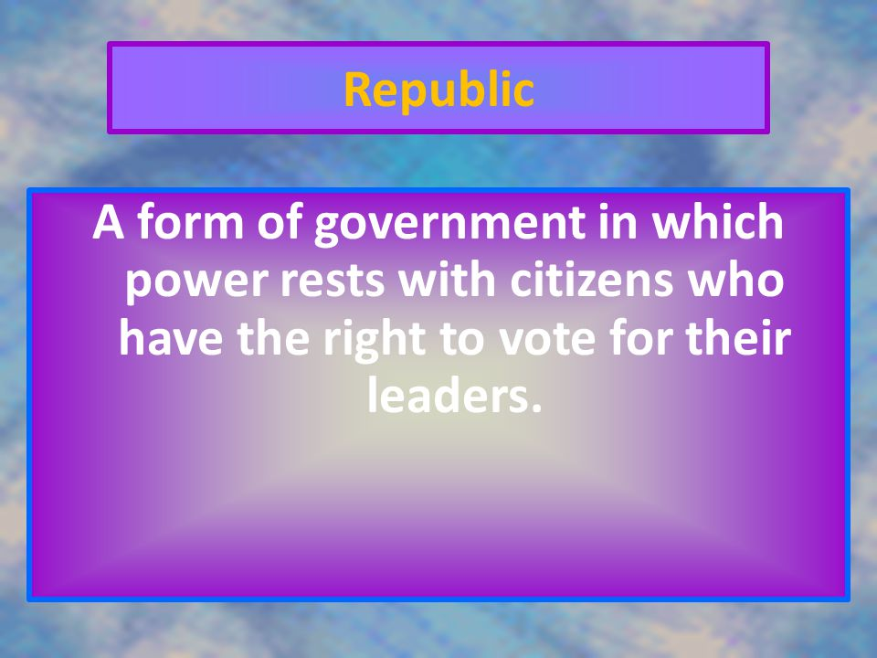 Republic A form of government in which power rests with citizens who have the right to vote for their leaders.