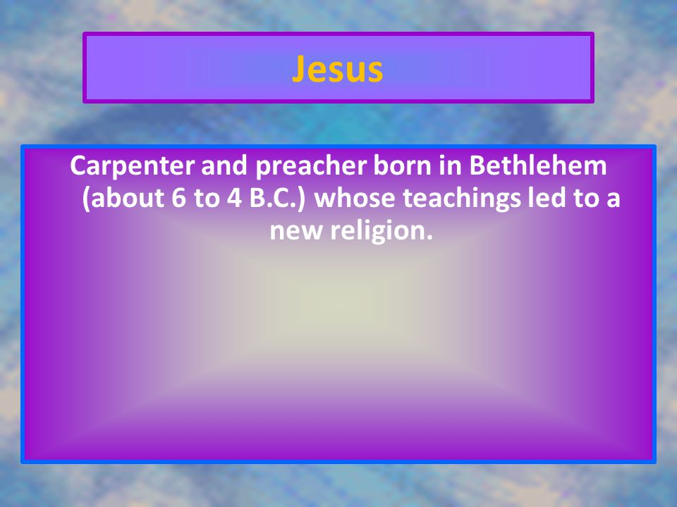Jesus Carpenter and preacher born in Bethlehem (about 6 to 4 B.C.) whose teachings led to a new religion.