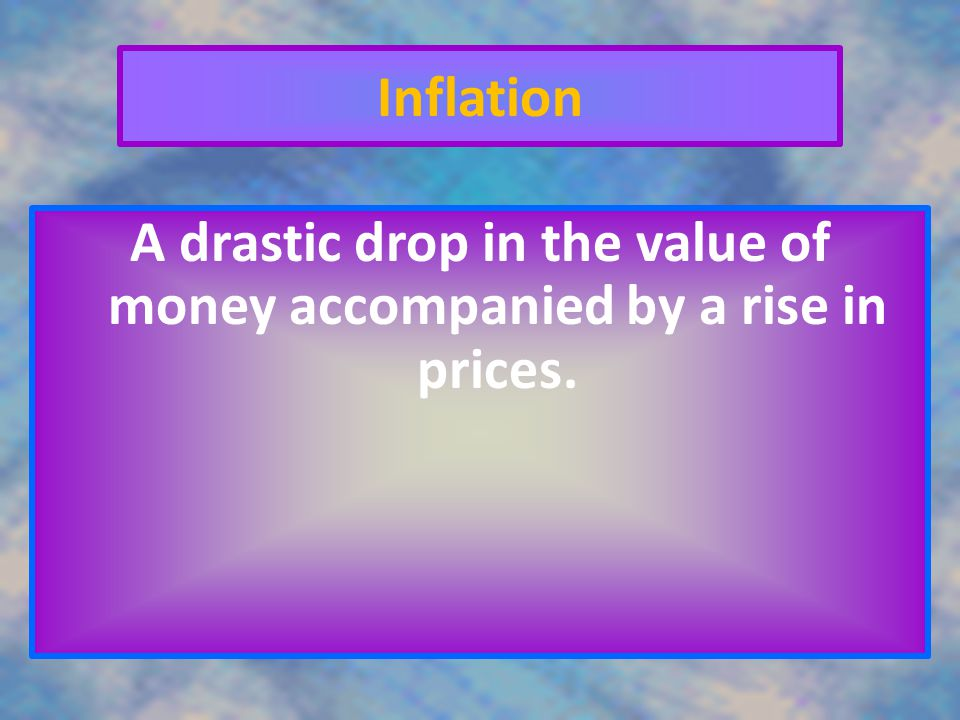Inflation A drastic drop in the value of money accompanied by a rise in prices.