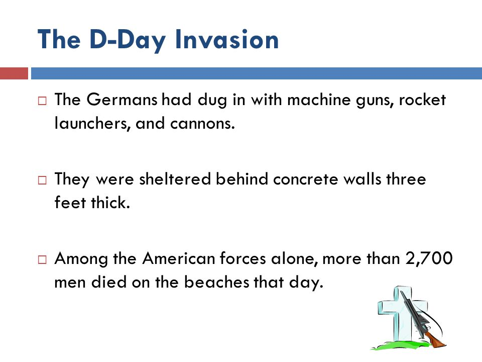 The D-Day Invasion  The Germans had dug in with machine guns, rocket launchers, and cannons.  They were sheltered behind concrete walls three feet t