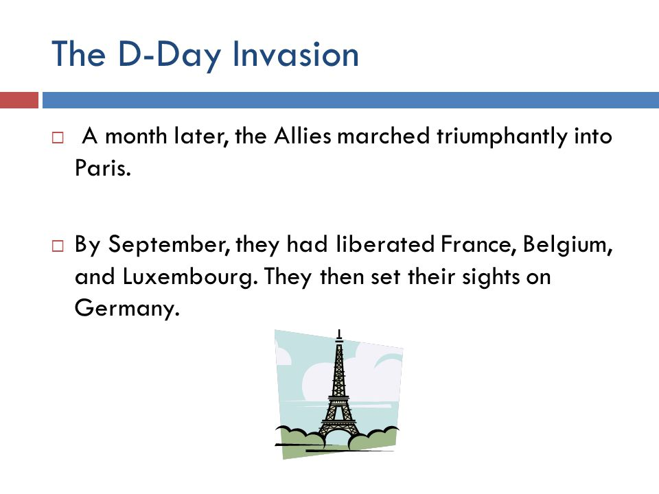 The D-Day Invasion  A month later, the Allies marched triumphantly into Paris.  By September, they had liberated France, Belgium, and Luxembourg. Th