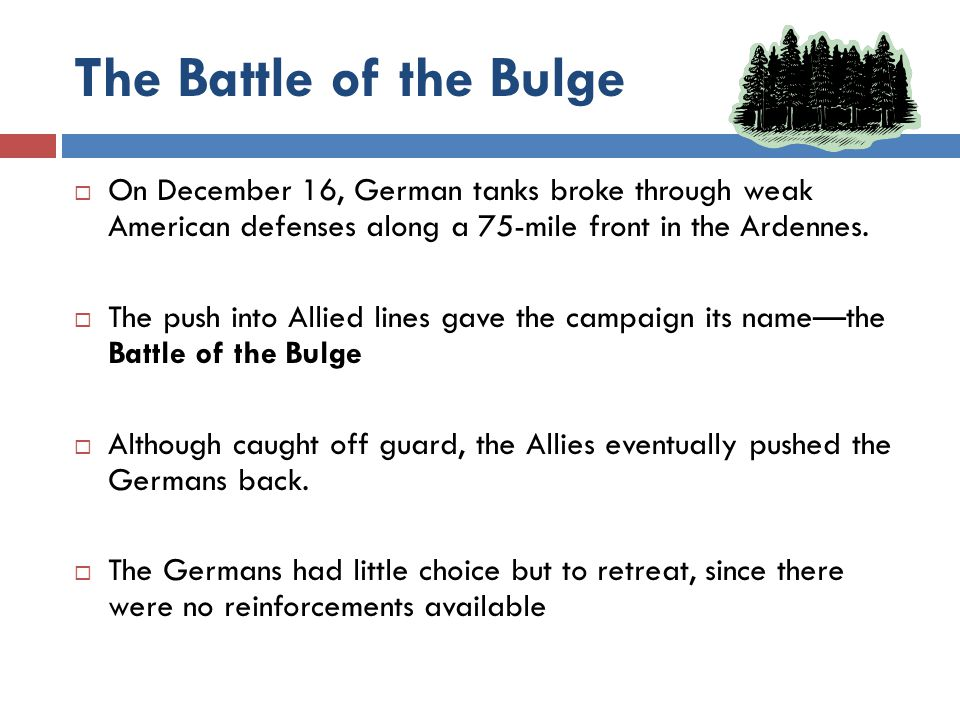 The Battle of the Bulge  On December 16, German tanks broke through weak American defenses along a 75-mile front in the Ardennes.  The push into All
