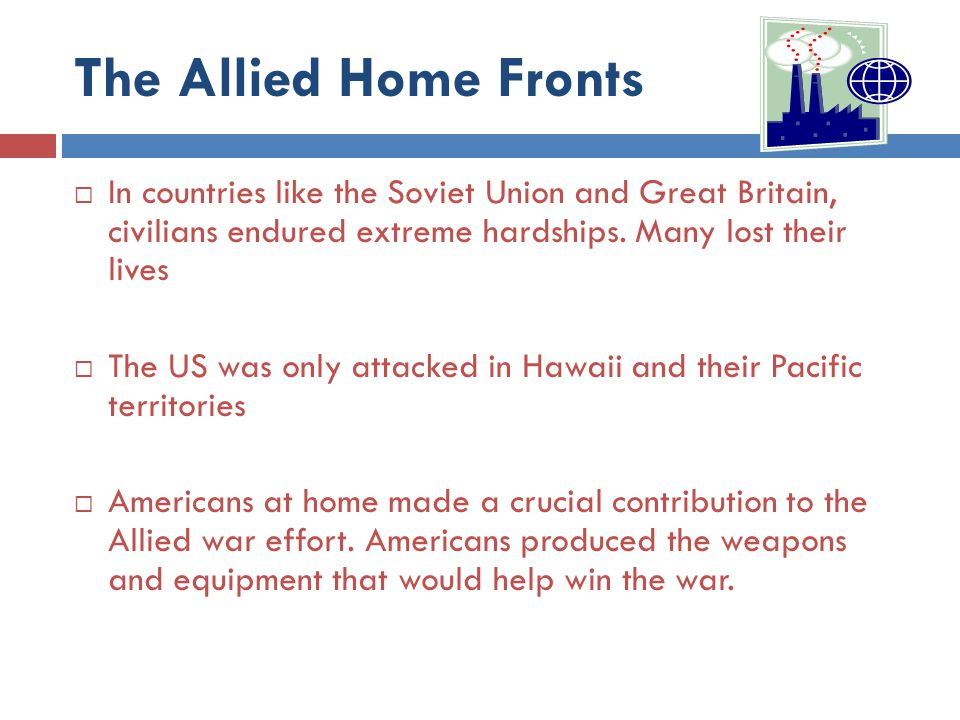 The Allied Home Fronts  In countries like the Soviet Union and Great Britain, civilians endured extreme hardships. Many lost their lives  The US was
