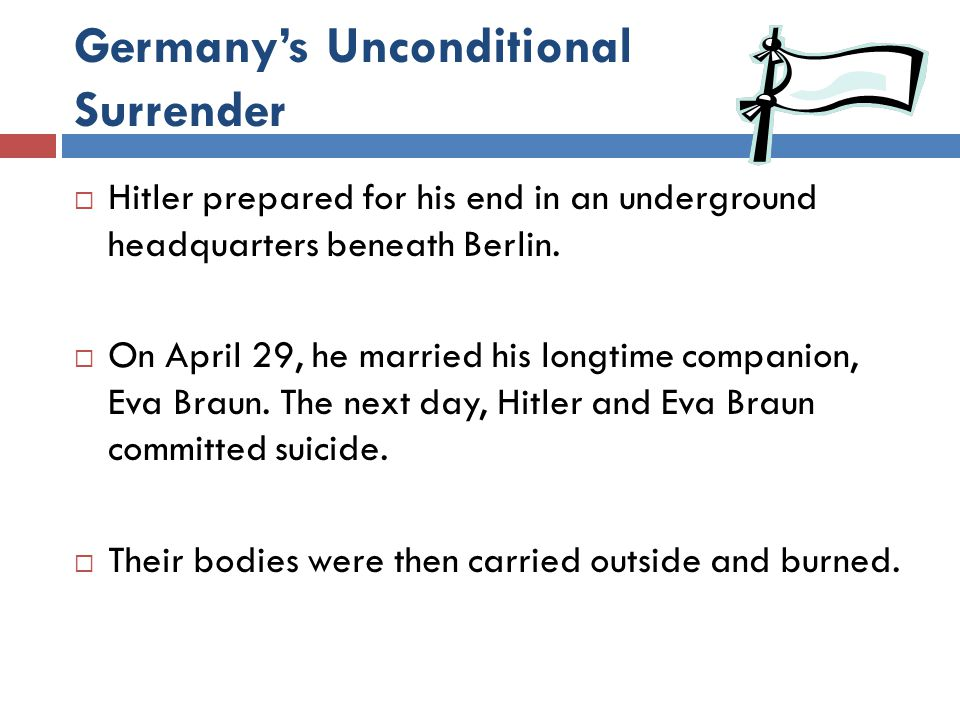 Germany's Unconditional Surrender  Hitler prepared for his end in an underground headquarters beneath Berlin.  On April 29, he married his longtime