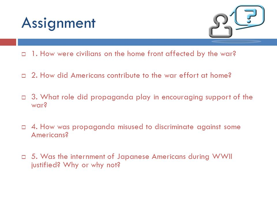Assignment  1. How were civilians on the home front affected by the war?  2. How did Americans contribute to the war effort at home?  3. What role