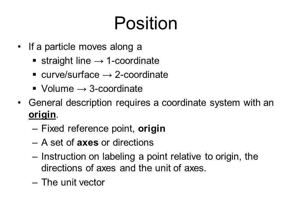 Position If a particle moves along a  straight line → 1-coordinate  curve/surface → 2-coordinate  Volume → 3-coordinate General description requires a coordinate system with an origin.
