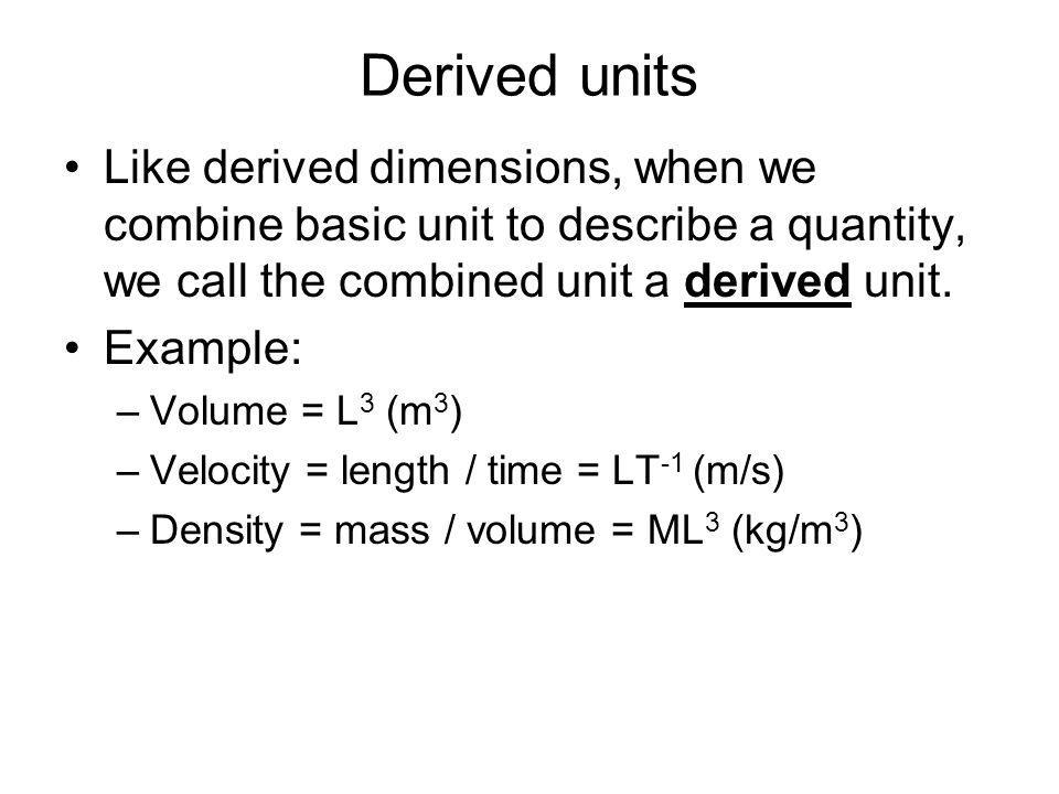 Derived units Like derived dimensions, when we combine basic unit to describe a quantity, we call the combined unit a derived unit.