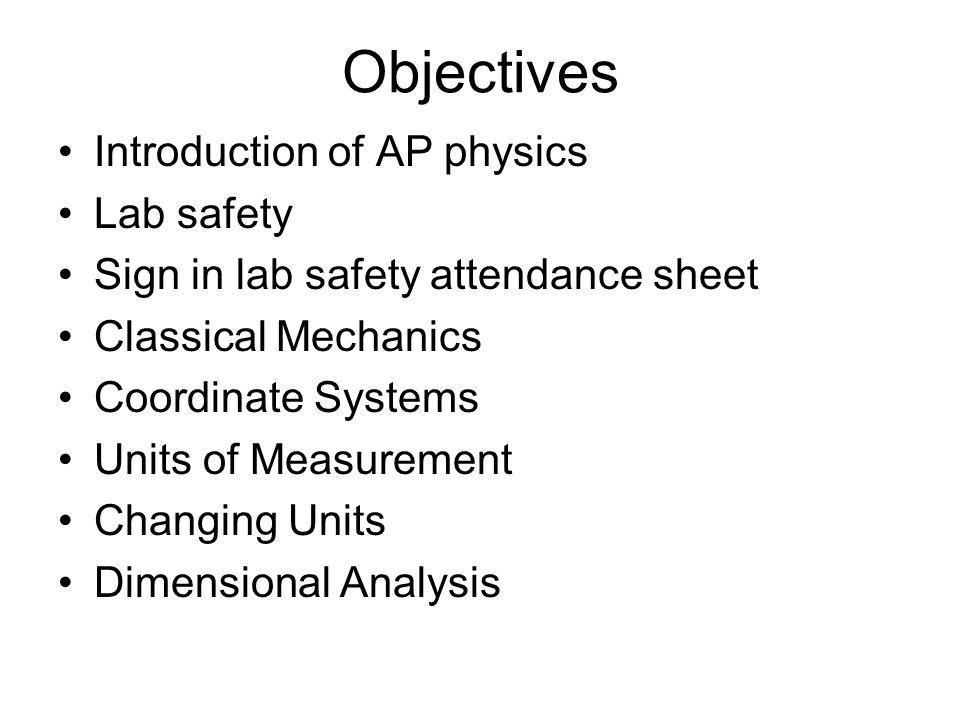 Objectives Introduction of AP physics Lab safety Sign in lab safety attendance sheet Classical Mechanics Coordinate Systems Units of Measurement Changing Units Dimensional Analysis